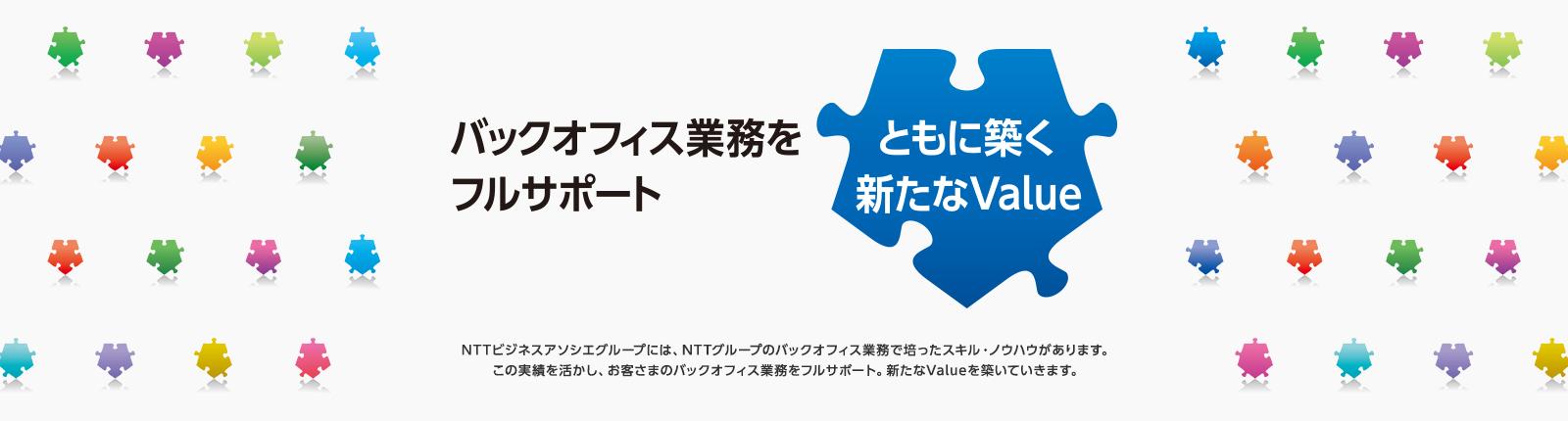 バックオフィス業務をフルサポート ともに築く新たなValue NTTビジネスアソシエグループには、NTTグループのバックオフィス業務で培ったスキル・ノウハウがあります。この実績を活かし、お客さまのバックオフィス業務をフルサポート。新たなValueを築いていきます。